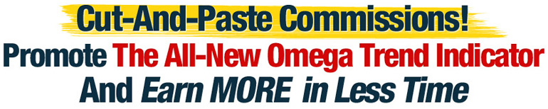 Cut-And-Paste Commissions! Share the All-New Omega Trend Indicator and Earn MORE in Less Time